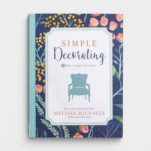 Melissa Michaels - Simple Decorating: 50 Ways to Inspire Your Home
