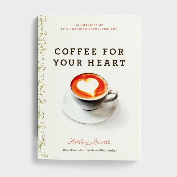 Holley Gerth - Coffee For Your Heart: 40 Mornings of Life-Changing Encouragement