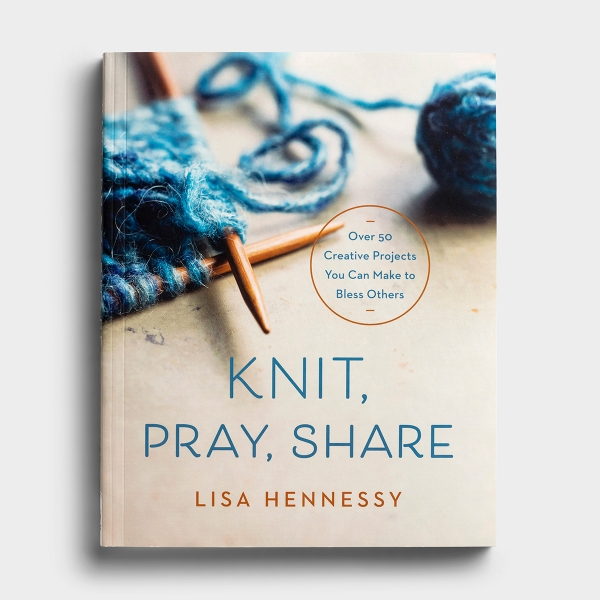 Knit, Pray, Share - Over 50 Creative Projects You Can Make to Bless Others