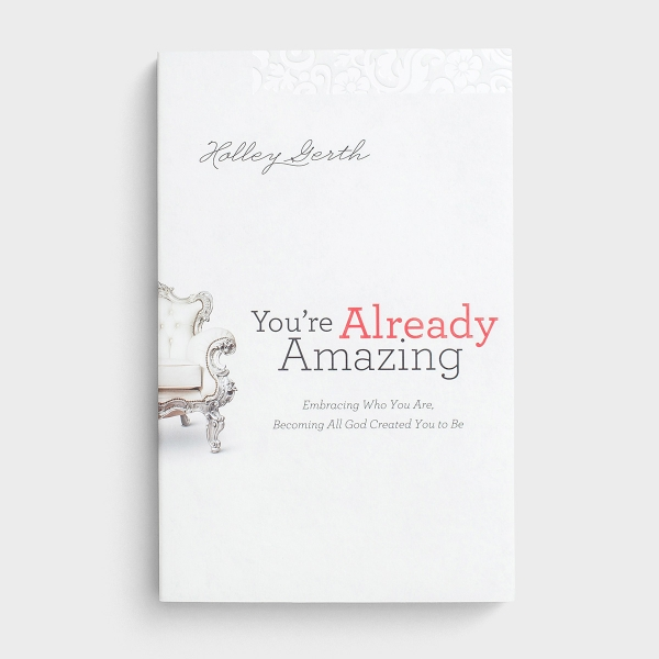Holley Gerth - You're Already Amazing: Embracing Who You Are, Becoming All God Created You to Be