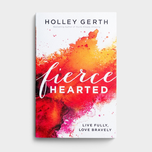 Holley Gerth - Fiercehearted: Live Fully, Love Bravely