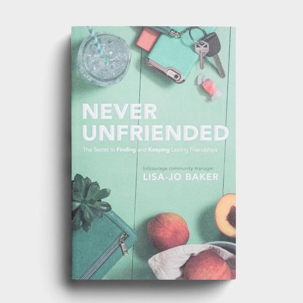 Lisa-Jo Baker - Never Unfriended: The Secret to Finding and Keeping Lasting Friendships