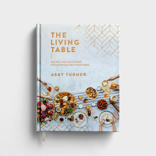Abby Turner - The Living Table: Recipes and Devotions for Everyday Get-Togethers